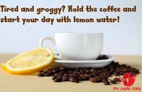 tired and groggy hold the coffee and start your day with lemon water.JPG